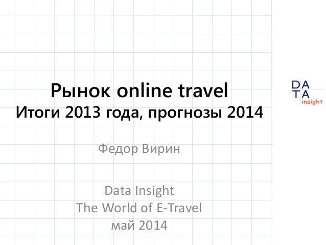 D insight AT A Рынок online travel Итоги 2013 года, прогнозы 2014 Федор Вирин Data Insight The World of E-Travel май 2014