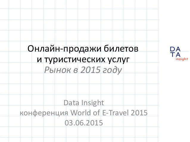 D insight AT A Онлайн-продажи билетов и туристических услуг Рынок в 2015 году Data Insight конференция World of E-Travel 2...