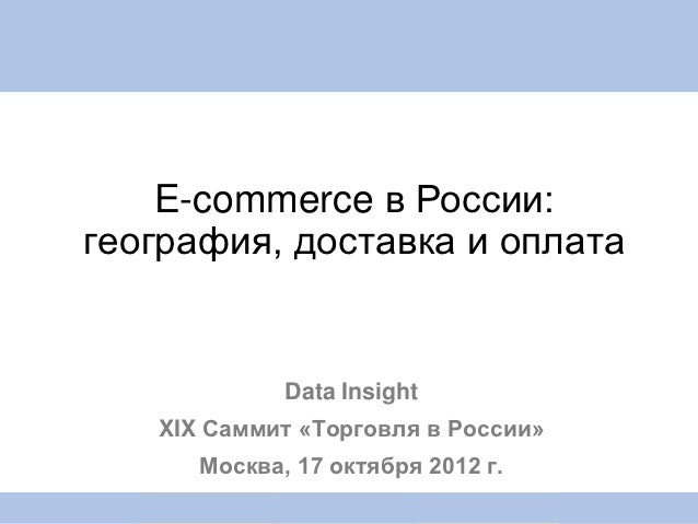 E-commerce в России:география, доставка и оплата             Data Insight   XIX Саммит «Торговля в России»      Москва, 17...