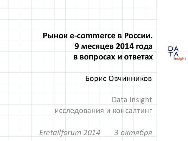 D  insight  T A  A  Рынок e-commerce в России.  9 месяцев 2014 года  в вопросах и ответах  Борис Овчинников  Data Insight ...