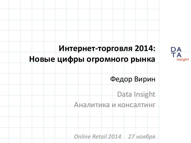 D  insight  T A  A  Интернет-торговля 2014:  Новые цифры огромного рынка  Федор Вирин  Data Insight  Аналитика и консалтин...