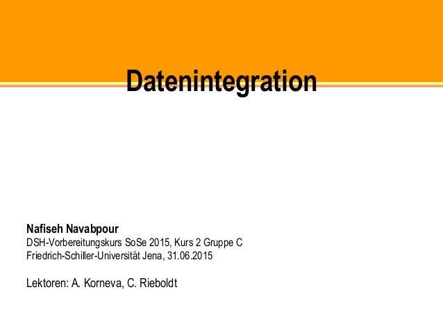 Datenintegration Nafiseh Navabpour DSH-Vorbereitungskurs SoSe 2015, Kurs 2 Gruppe C Friedrich-Schiller-Universität Jena, 3...