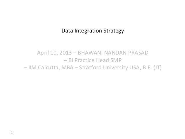 1Data Integration StrategyApril 10, 2013 – BHAWANI NANDAN PRASAD– BI Practice Head SMP– IIM Calcutta, MBA – Stratford Univ...