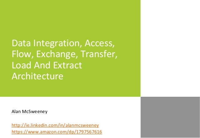 Data Integration, Access, Flow, Exchange, Transfer, Load And Extract Architecture Alan McSweeney http://ie.linkedin.com/in...