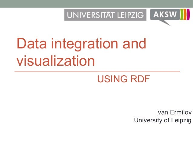 Data integration and visualization Ivan Ermilov University of Leipzig USING RDF