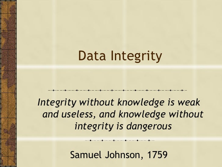 Data Integrity Integrity without knowledge is weak and useless, and knowledge without integrity is dangerous Samuel Johnso...