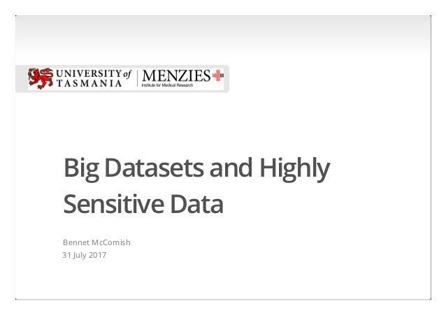 Big Datasets and Highly Sensitive Data Bennet McComish 31 July 2017