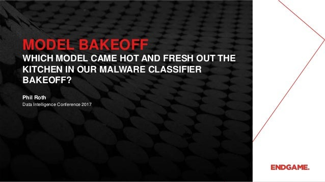 MODEL BAKEOFF WHICH MODEL CAME HOT AND FRESH OUT THE KITCHEN IN OUR MALWARE CLASSIFIER BAKEOFF? Data Intelligence Conferen...