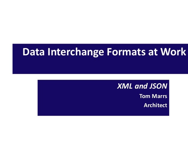 Data Interchange Formats at Work XML and JSON Tom Marrs Architect