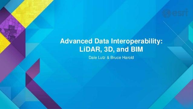 Advanced Data Interoperability: LiDAR, 3D, and BIM Dale Lutz & Bruce Harold