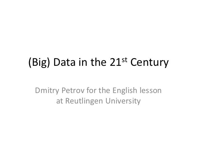 (Big) Data in the     21st   Century Dmitry Petrov for the English lesson      at Reutlingen University