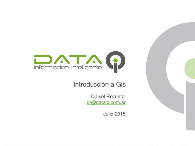 Introducción a Gis Daniel Rozental dr@dataiq.com.ar Julio 2015