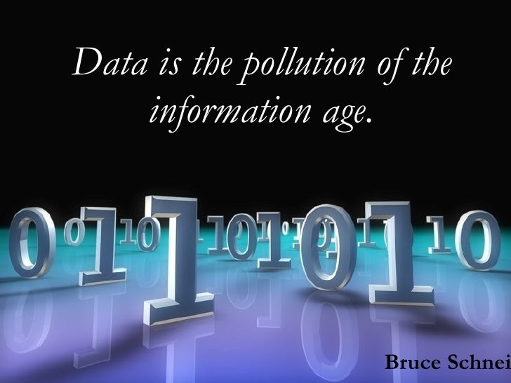 Data is the pollution of the information age. Bruce Schneier