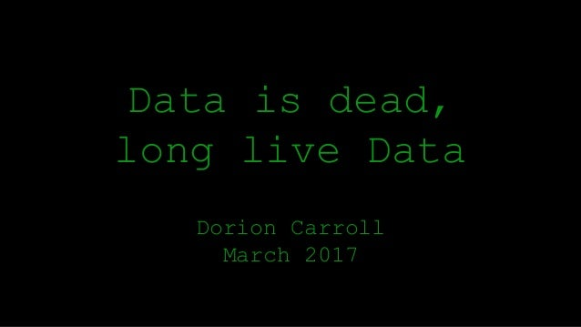 Data is dead, long live Data Dorion Carroll March 2017