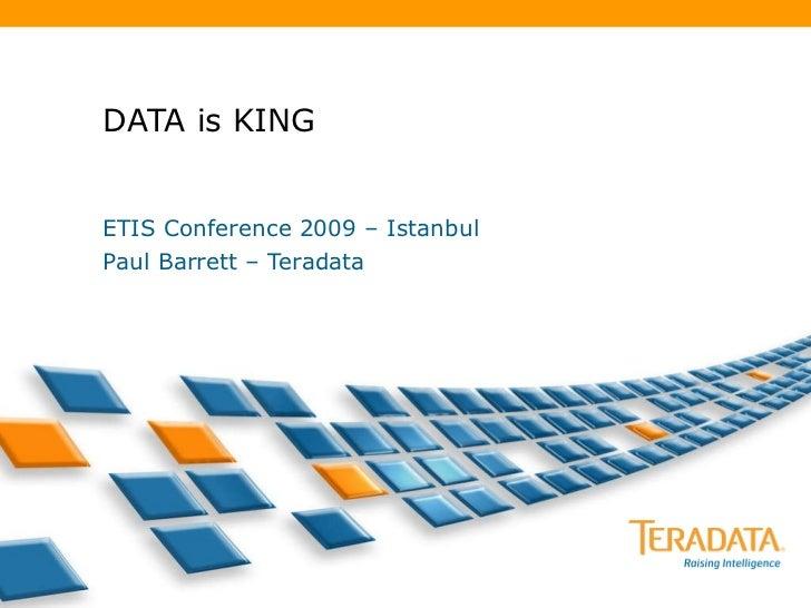 DATA is KING ETIS Conference 2009 – Istanbul Paul Barrett – Teradata