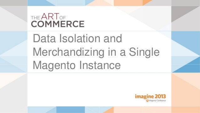 Data Isolation andMerchandizing in a SingleMagento Instance