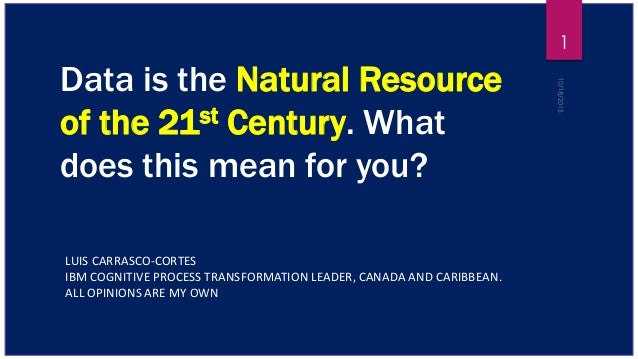 Data is the Natural Resource of the 21st Century. What does this mean for you? LUIS CARRASCO-CORTES IBM COGNITIVE PROCESS ...