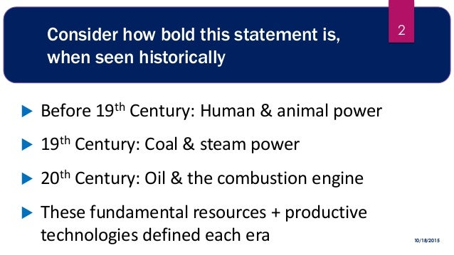 Consider how bold this statement is, when seen historically  Before 19th Century: Human & animal power  19th Century: Co...