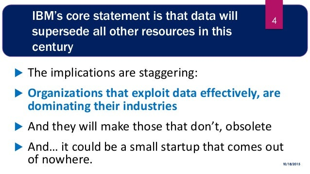 IBM's core statement is that data will supersede all other resources in this century  The implications are staggering:  ...
