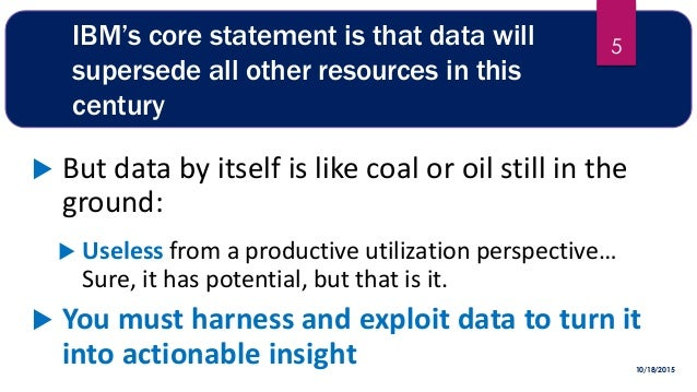 IBM's core statement is that data will supersede all other resources in this century  But data by itself is like coal or ...