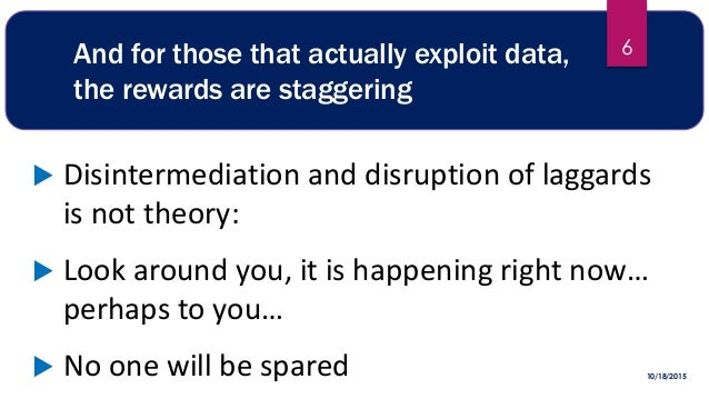And for those that actually exploit data, the rewards are staggering  Disintermediation and disruption of laggards is not...