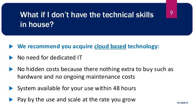 What if I don't have the technical skills in house?  We recommend you acquire cloud based technology:  No need for dedic...