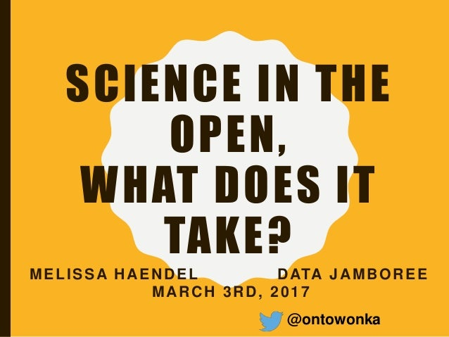 SCIENCE IN THE OPEN, WHAT DOES IT TAKE? MELISSA HAENDEL DATA JAMBOREE MARCH 3RD, 2017 @ontowonka