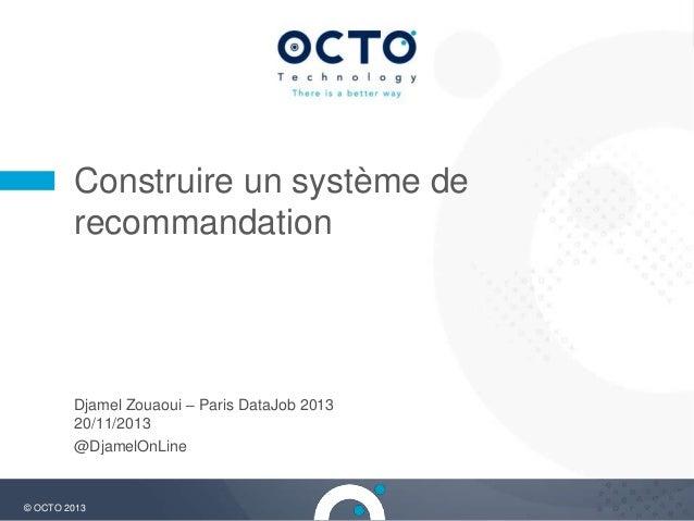 Construire un système de recommandation  Djamel Zouaoui – Paris DataJob 2013 20/11/2013 @DjamelOnLine  © OCTO 2013  1