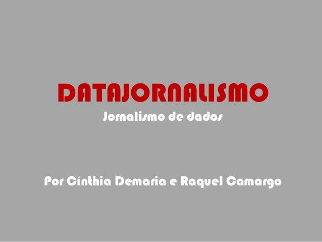 DATAJORNALISMO Jornalismo de dados Por Cínthia Demaria e Raquel Camargo