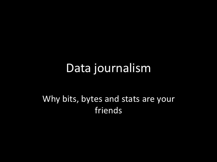 Data journalismWhy bits, bytes and stats are your             friends