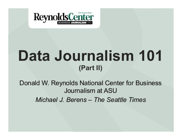 Data Journalism 101 (Part II)  Donald W. Reynolds National Center for Business Journalism at ASU Michael J. Berens – The S...