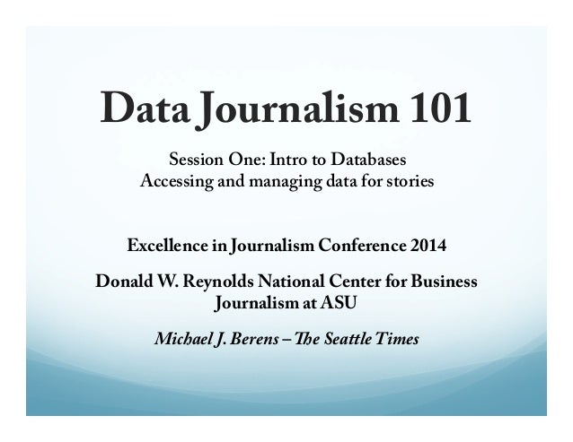 Data Journalism 101  Session One: Intro to Databases  Accessing and managing data for stories  Excellence in Journalism Co...