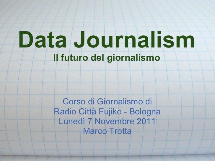 Data Journalism  Il futuro del giornalismo     Corso di Giornalismo di   Radio Città Fujiko - Bologna    Lunedì 7 Novembre...