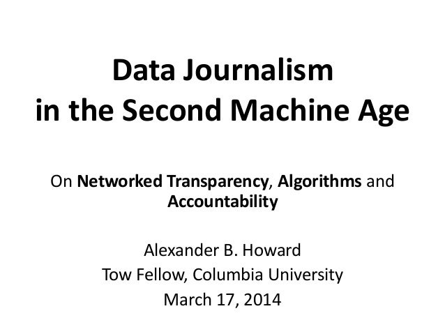 Data Journalism in the Second Machine Age On Networked Transparency, Algorithms and Accountability Alexander B. Howard Tow...
