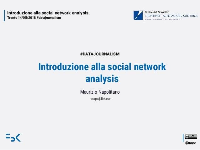 Introduzione alla social network analysis Trento 14/05/2018 #datajournalism @napo Introduzione alla social network analysi...