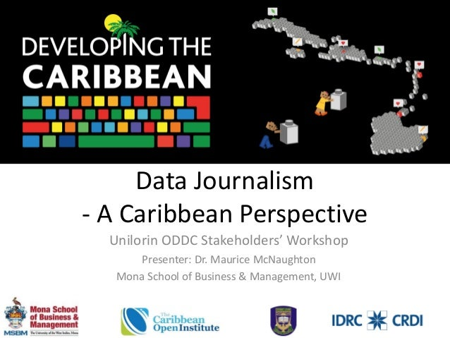 Data Journalism - A Caribbean Perspective Unilorin ODDC Stakeholders' Workshop Presenter: Dr. Maurice McNaughton Mona Scho...