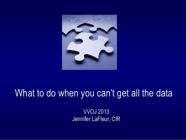 What to do when you can't get all the data VVOJ 2013 Jennifer LaFleur, CIR