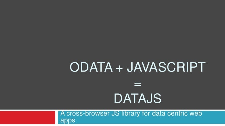Odata + Javascript= Datajs<br />A cross-browser JS library for data centric web apps<br />