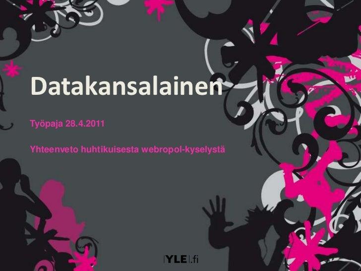 Datakansalainen<br />Työpaja 28.4.2011<br />Yhteenveto huhtikuisesta webropol-kyselystä<br />