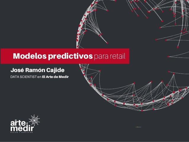 José Ramón Cajide DATA SCIENTIST en El Arte de Medir Modelos predictivos para retail
