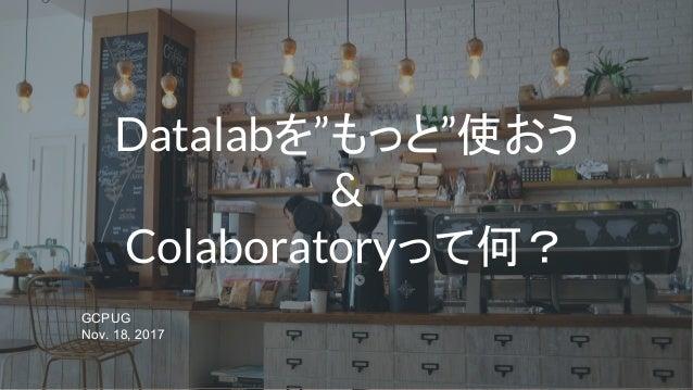 """Datalabを""""もっと""""使おう & Colaboratoryって何? GCPUG Nov. 18, 2017"""