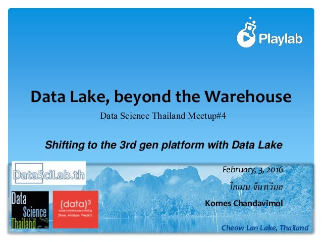 Data Lake, beyond the Warehouse 1 Cheow Lan Lake, Thailand โกเมษ​​จันทวิมล February, 3, 2016 Komes Chandavimol Data Scienc...