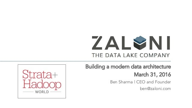 Building a modern data architecture March 31, 2016 Ben Sharma | CEO and Founder ben@zaloni.com