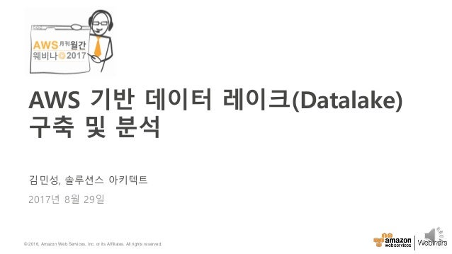 © 2016, Amazon Web Services, Inc. or its Affiliates. All rights reserved. 김민성, 솔루션스 아키텍트 2017년 8월 29일 AWS 기반 데이터 레이크(Datal...
