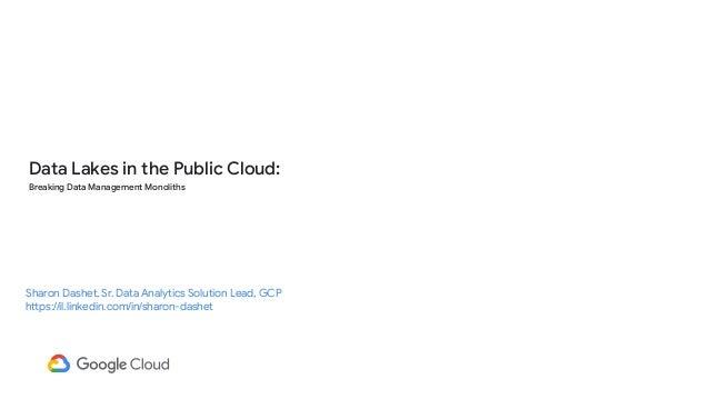 Data Lakes in the Public Cloud: Breaking Data Management Monoliths Sharon Dashet, Sr. Data Analytics Solution Lead, GCP ht...