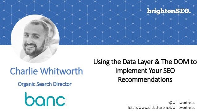 Charlie Whitworth Using the Data Layer & The DOM to Implement Your SEO Recommendations @whitworthseo http://www.slideshare...