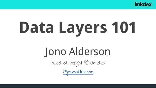 Data Layers 101 Jono Alderson Head of Insight @ Linkdex @jonoalderson