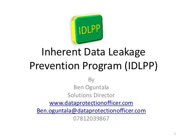 Inherent Data LeakagePrevention Program (IDLPP)                    By              Ben Oguntala            Solutions Direc...