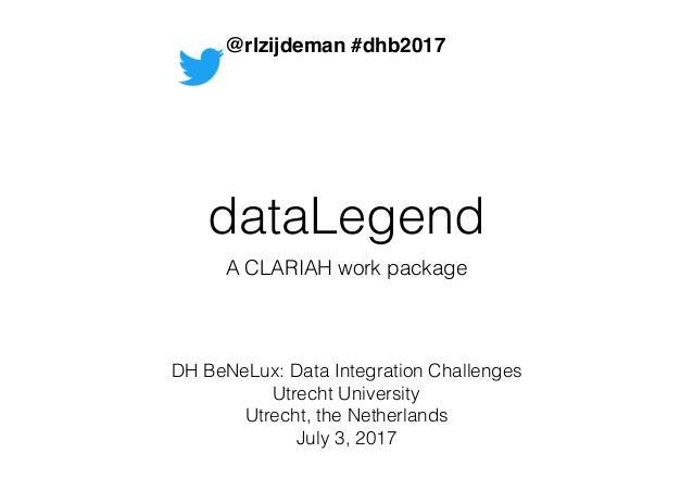 dataLegend A CLARIAH work package DH BeNeLux: Data Integration Challenges Utrecht University Utrecht, the Netherlands July...