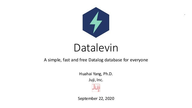 Datalevin A simple, fast and free Datalog database for everyone Huahai Yang, Ph.D. Juji, Inc. September 22, 2020